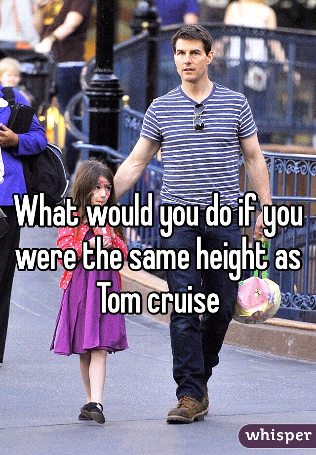 What would you do if you were the same height as Tom cruise