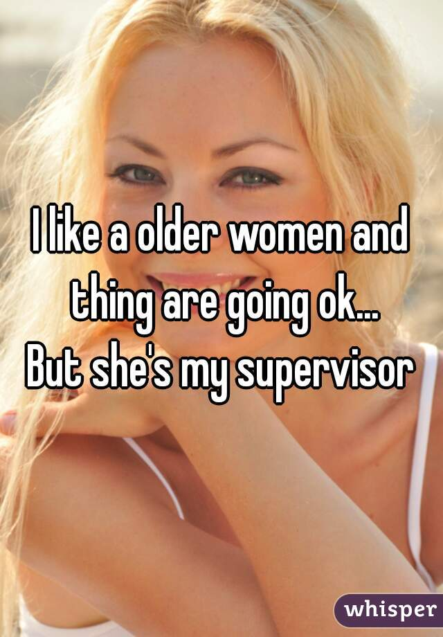 I like a older women and thing are going ok...  But she's my supervisor