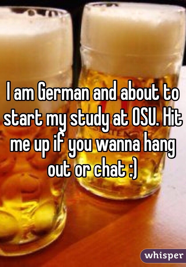 I am German and about to start my study at OSU. Hit me up if you wanna hang out or chat :)