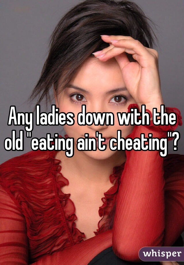"Any ladies down with the old ""eating ain't cheating""?"