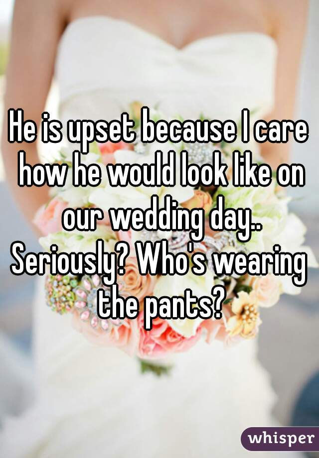 He is upset because I care how he would look like on our wedding day.. Seriously? Who's wearing the pants?