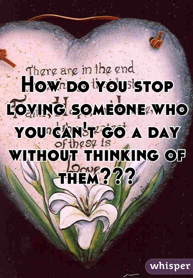 How do you stop loving someone who you can't go a day without thinking of them???
