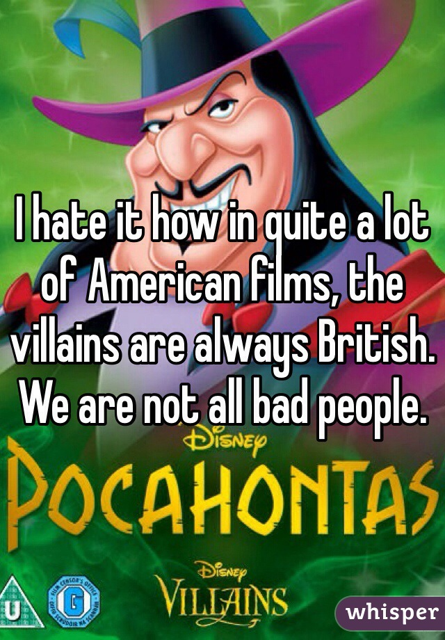 I hate it how in quite a lot of American films, the villains are always British. We are not all bad people.