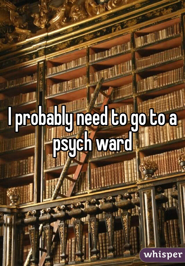 I probably need to go to a psych ward