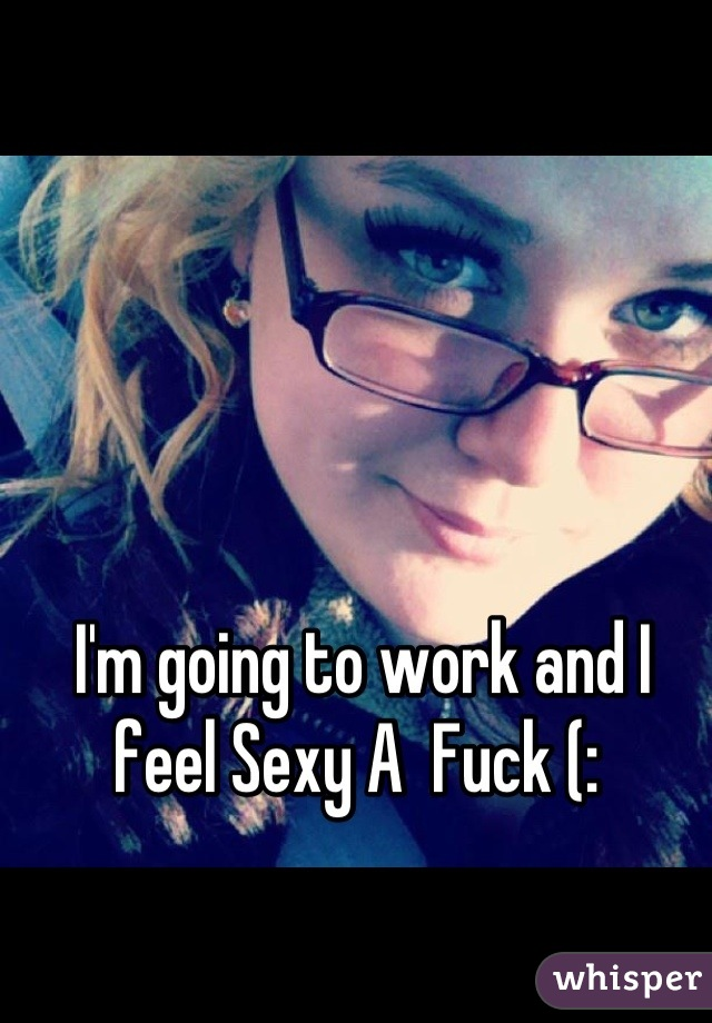 I'm going to work and I feel Sexy A  Fuck (: