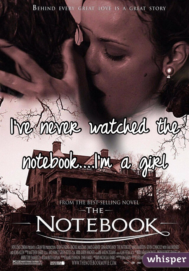 I've never watched the notebook....I'm a girl