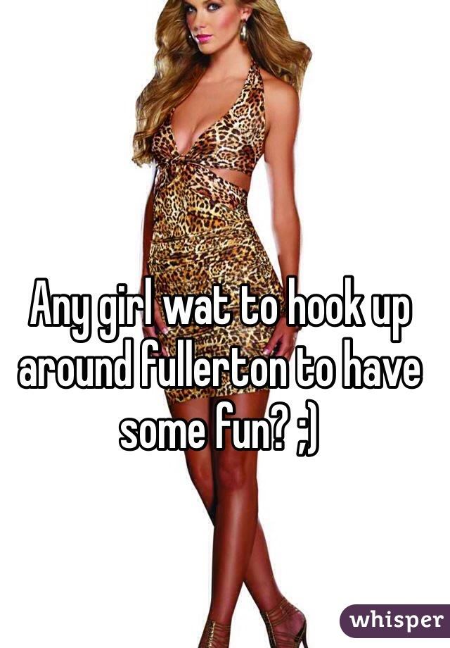 Any girl wat to hook up around fullerton to have some fun? ;)