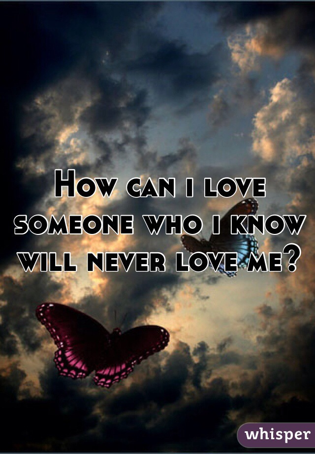 How can i love someone who i know will never love me?