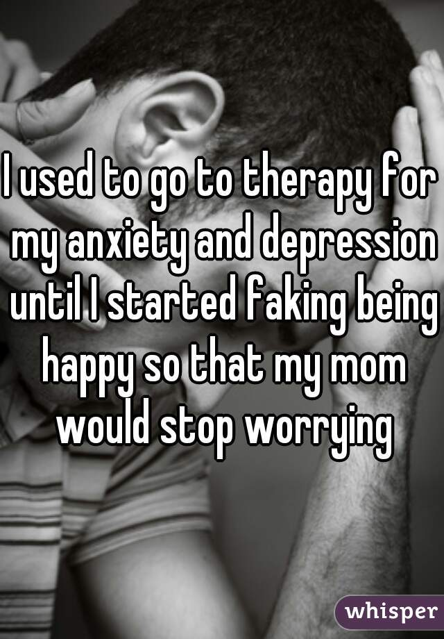 I used to go to therapy for my anxiety and depression until I started faking being happy so that my mom would stop worrying