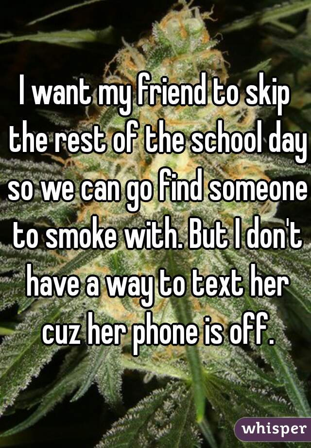 I want my friend to skip the rest of the school day so we can go find someone to smoke with. But I don't have a way to text her cuz her phone is off.