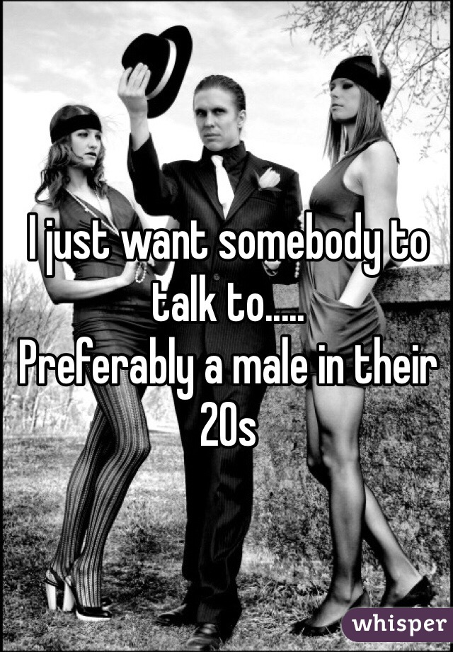 I just want somebody to talk to.....  Preferably a male in their 20s