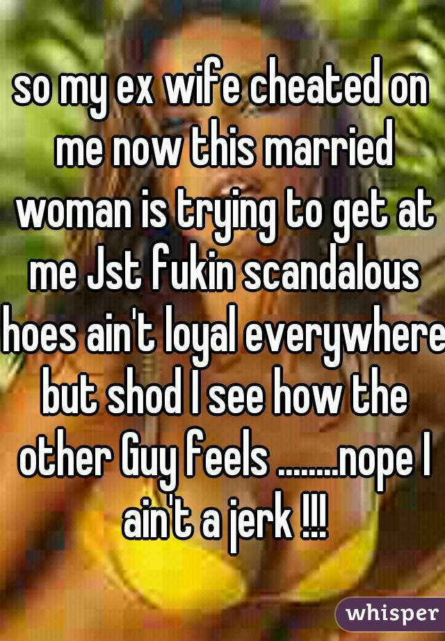 so my ex wife cheated on me now this married woman is trying to get at me Jst fukin scandalous hoes ain't loyal everywhere but shod I see how the other Guy feels ........nope I ain't a jerk !!!