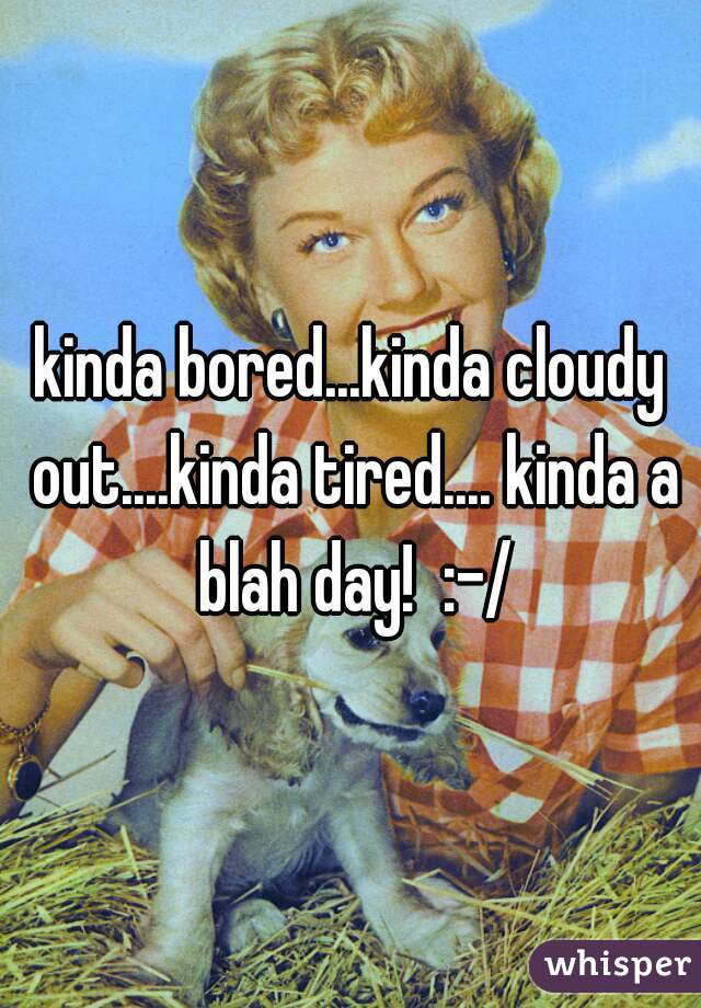 kinda bored...kinda cloudy out....kinda tired.... kinda a blah day!  :-/