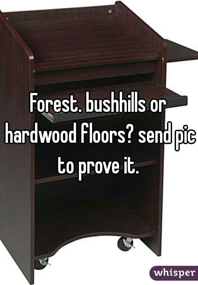 Forest. bushhills or hardwood floors? send pic to prove it.