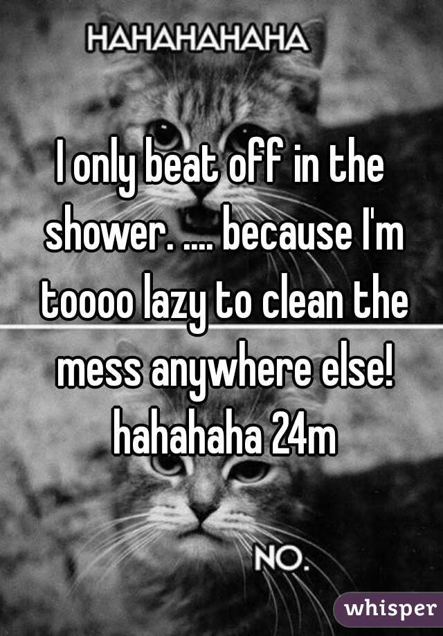 I only beat off in the shower. .... because I'm toooo lazy to clean the mess anywhere else! hahahaha 24m