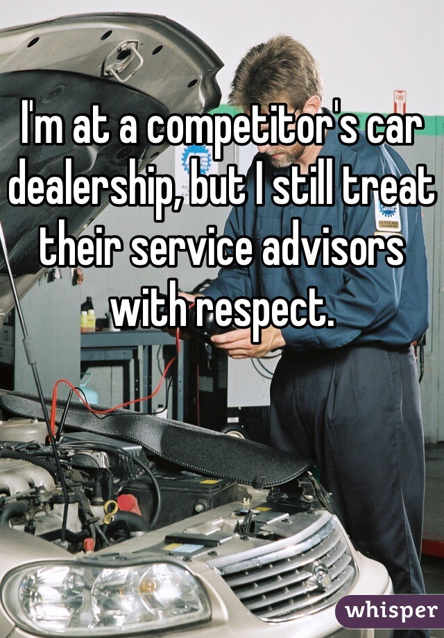 I'm at a competitor's car dealership, but I still treat their service advisors with respect.