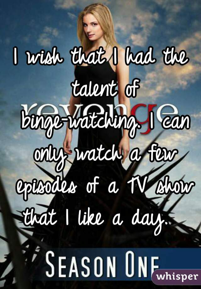 I wish that I had the talent of binge-watching. I can only watch a few episodes of a TV show that I like a day.