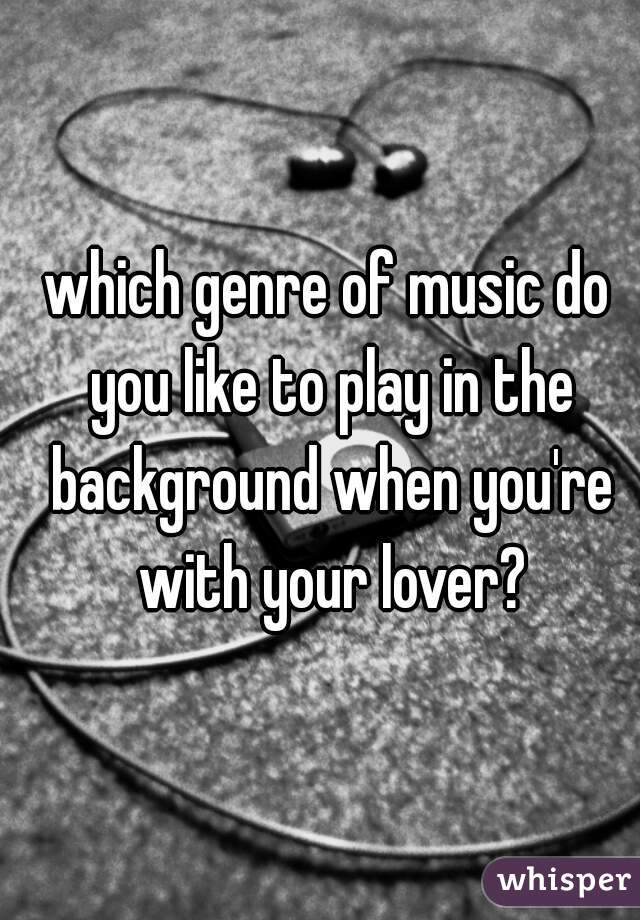 which genre of music do you like to play in the background when you're with your lover?