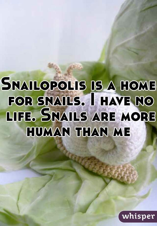 Snailopolis is a home for snails. I have no life. Snails are more human than me