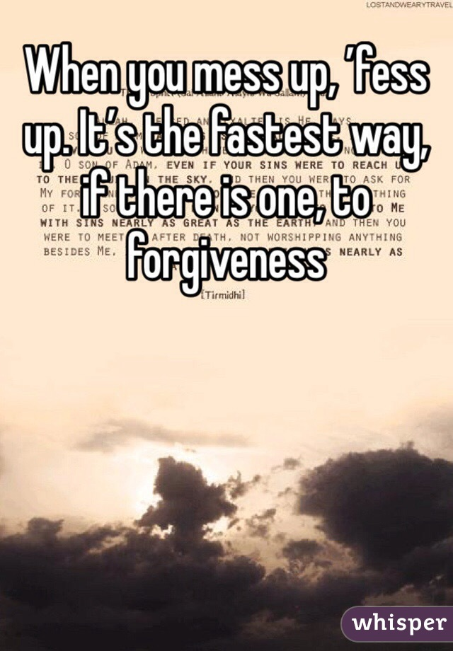 When you mess up, 'fess up. It's the fastest way, if there is one, to forgiveness