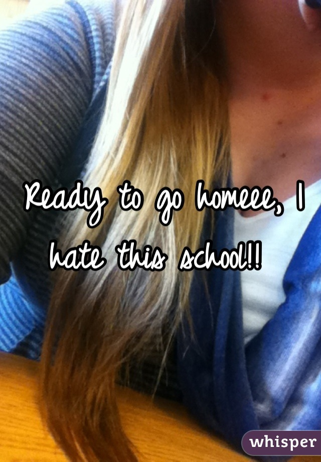 Ready to go homeee, I hate this school!!
