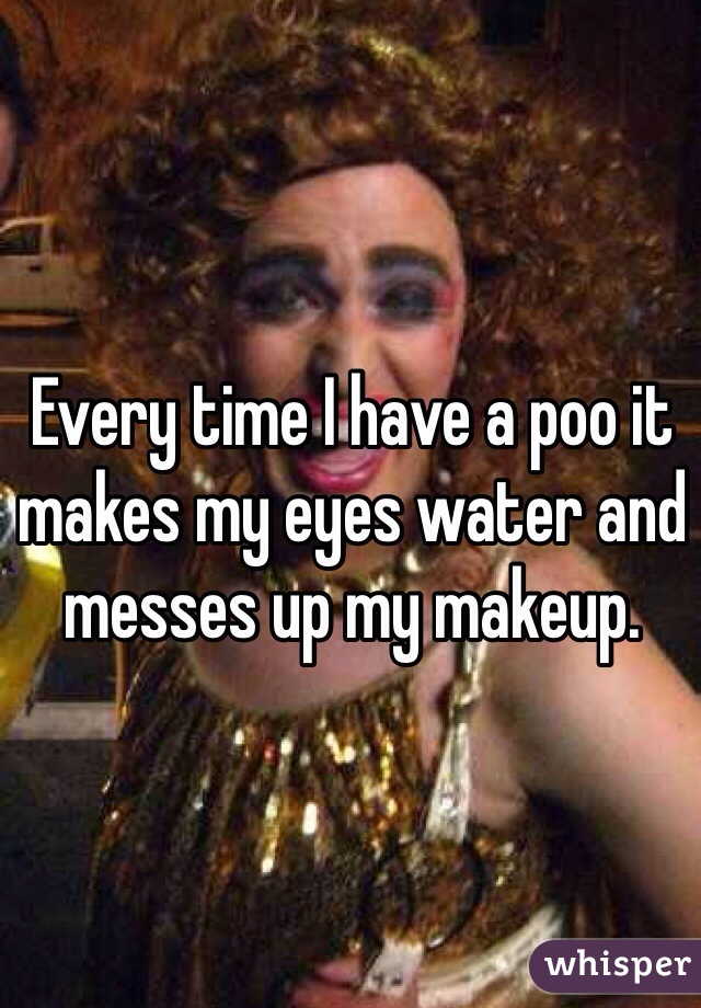 Every time I have a poo it makes my eyes water and messes up my makeup.