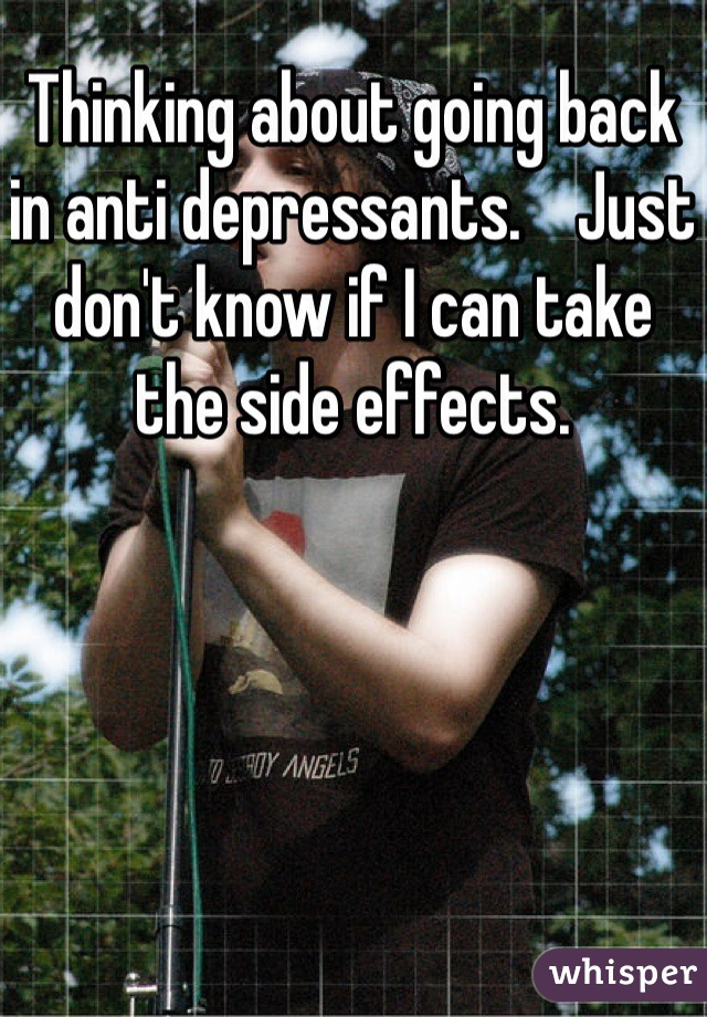 Thinking about going back in anti depressants.    Just don't know if I can take the side effects.