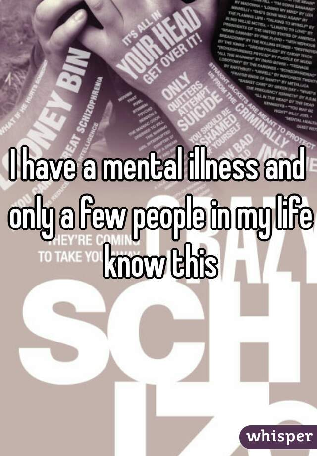 I have a mental illness and only a few people in my life know this