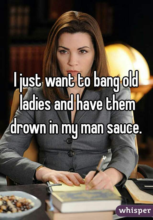 I just want to bang old ladies and have them drown in my man sauce.