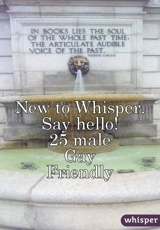 New to Whisper. Say hello!  25 male Gay Friendly