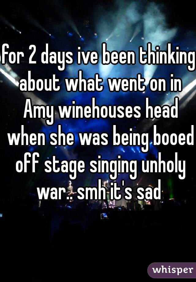 for 2 days ive been thinking about what went on in Amy winehouses head when she was being booed off stage singing unholy war.. smh it's sad