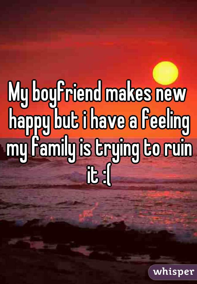 My boyfriend makes new happy but i have a feeling my family is trying to ruin it :(