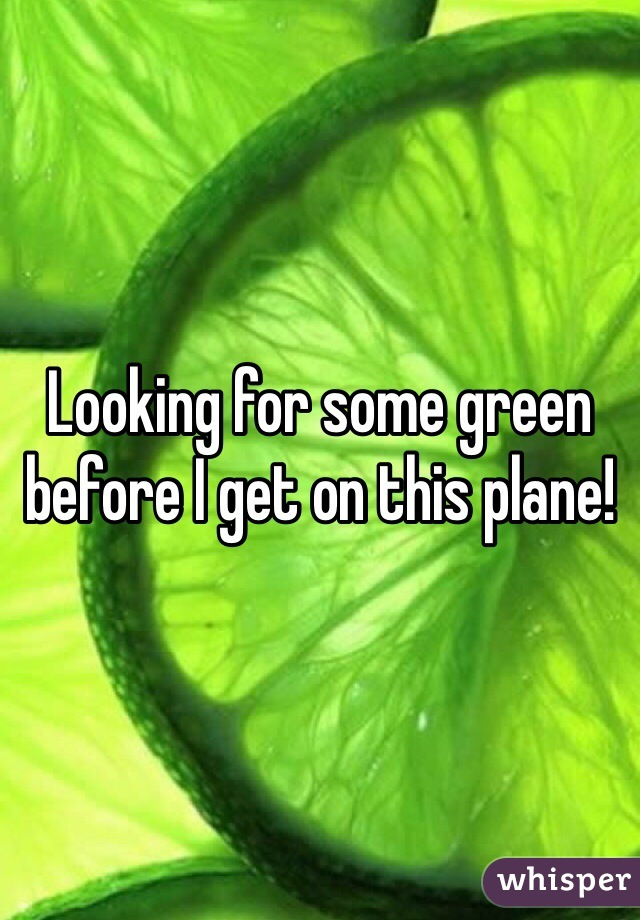 Looking for some green before I get on this plane!