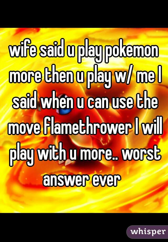 wife said u play pokemon more then u play w/ me I said when u can use the move flamethrower I will play with u more.. worst answer ever