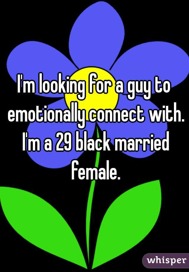 I'm looking for a guy to emotionally connect with. I'm a 29 black married female.