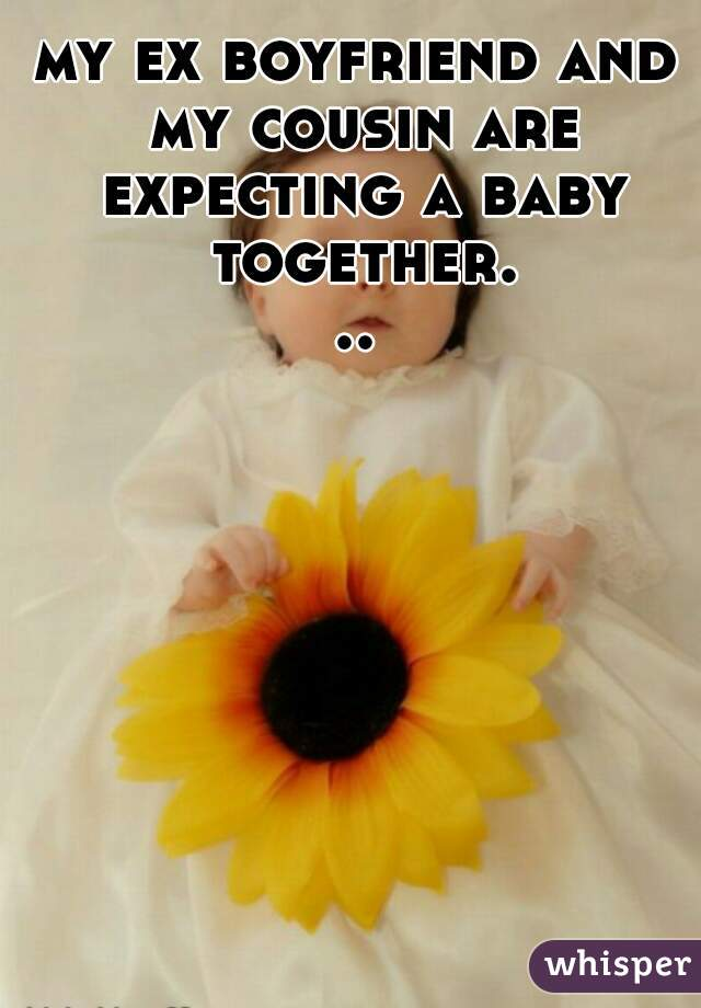 my ex boyfriend and my cousin are expecting a baby together...