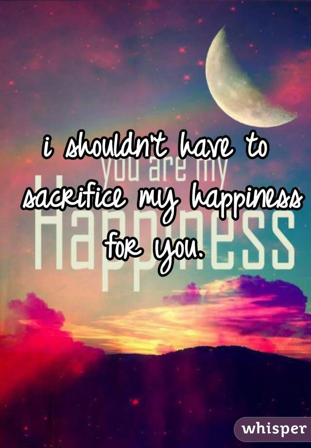 i shouldn't have to sacrifice my happiness for you.