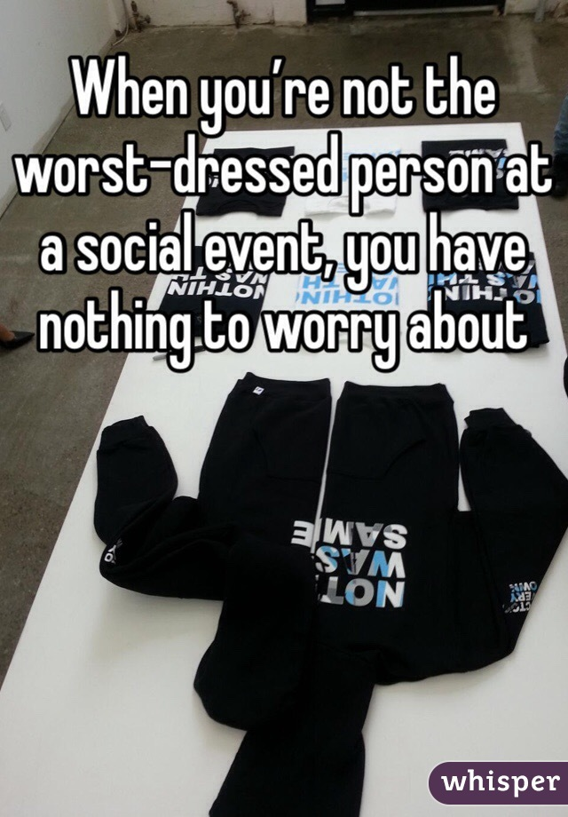 When you're not the worst-dressed person at a social event, you have nothing to worry about