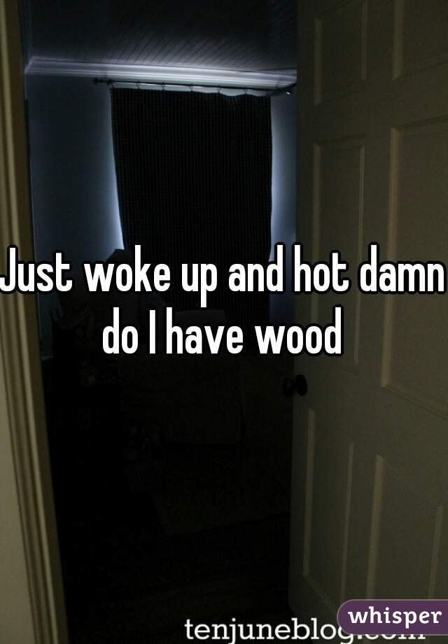 Just woke up and hot damn do I have wood