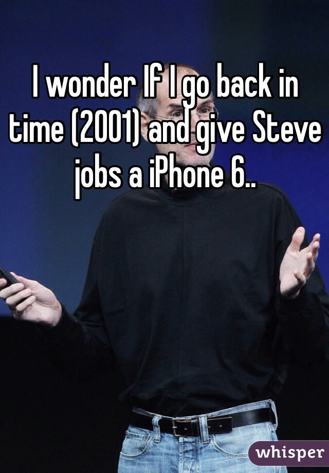 I wonder If I go back in time (2001) and give Steve jobs a iPhone 6..