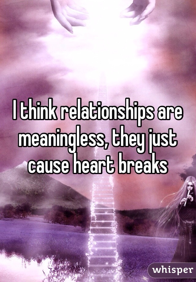I think relationships are meaningless, they just cause heart breaks