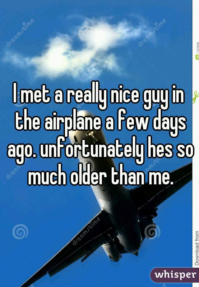I met a really nice guy in the airplane a few days ago. unfortunately hes so much older than me.