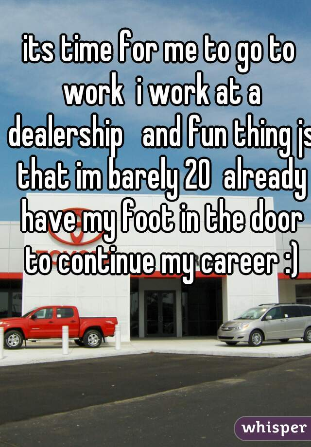 its time for me to go to work  i work at a dealership   and fun thing js that im barely 20  already have my foot in the door to continue my career :)