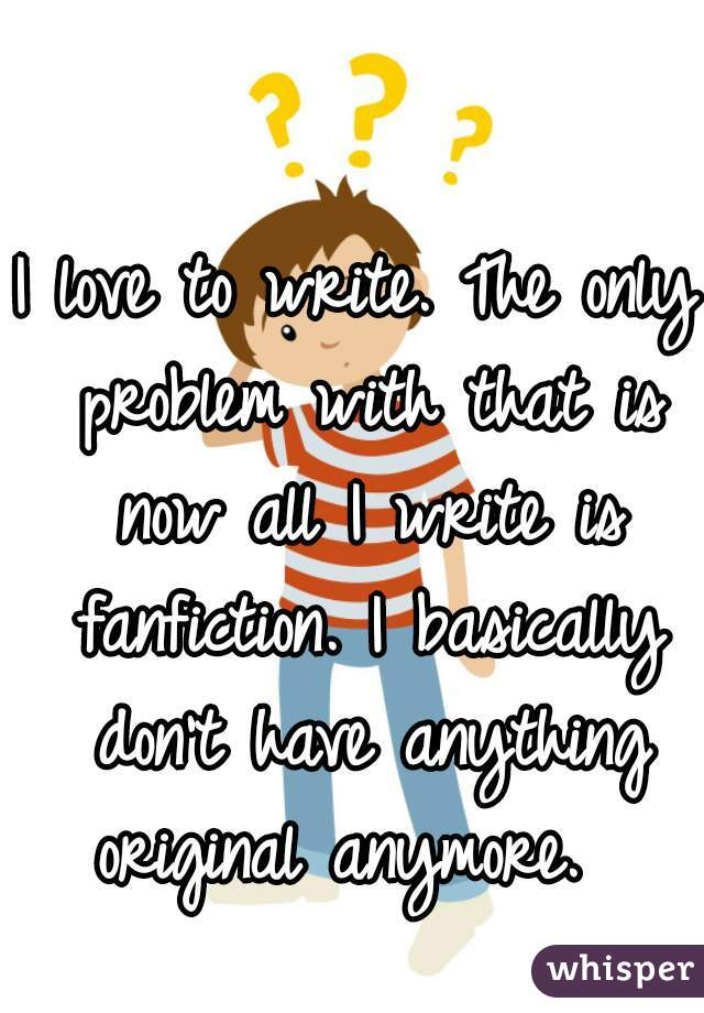 I love to write. The only problem with that is now all I write is fanfiction. I basically don't have anything original anymore.