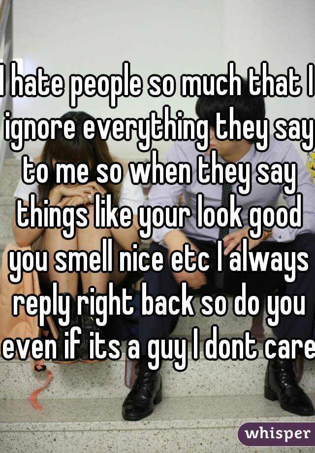 I hate people so much that I ignore everything they say to me so when they say things like your look good you smell nice etc I always reply right back so do you even if its a guy I dont care