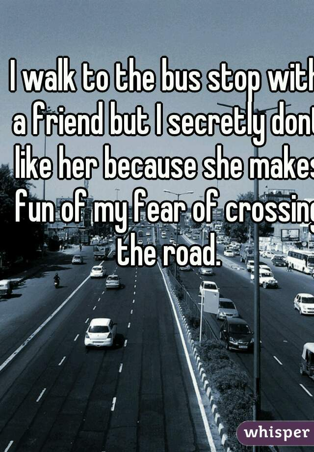 I walk to the bus stop with a friend but I secretly dont like her because she makes fun of my fear of crossing the road.