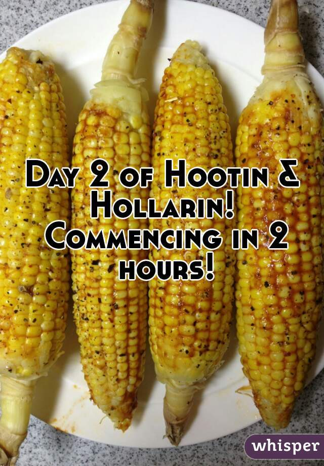Day 2 of Hootin & Hollarin!  Commencing in 2 hours!