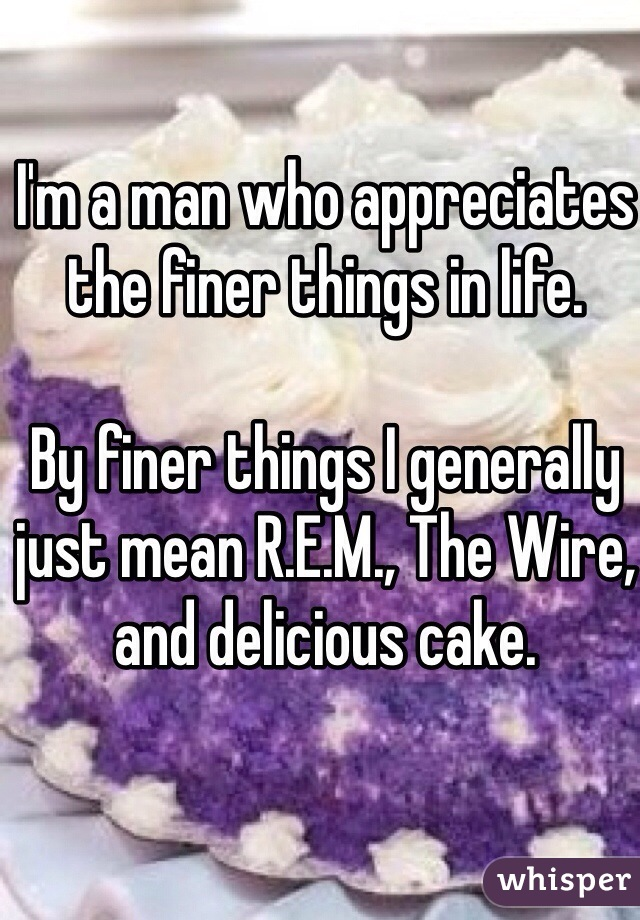 I'm a man who appreciates the finer things in life.   By finer things I generally just mean R.E.M., The Wire, and delicious cake.