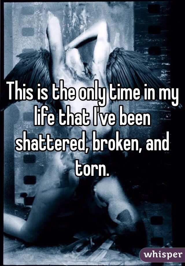 This is the only time in my life that I've been shattered, broken, and torn.