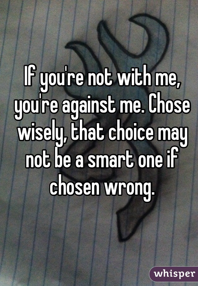 If you're not with me, you're against me. Chose wisely, that choice may not be a smart one if chosen wrong.